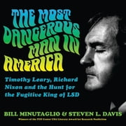 The Most Dangerous Man in America - Timothy Leary, Richard Nixon and the Hunt for the Fugitive King of LSD audiobook by Bill Minutaglio, Steven L. Davis