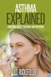 Asthma Explained: Symptoms, Causes, Treatment and Prevention ebook by J.D. Rockefeller
