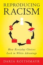 Reproducing Racism - How Everyday Choices Lock In White Advantage ebook by Daria Roithmayr