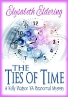 The Ties of Time - Kelly Watson, YA, Paranormal Mystery series ebook by Elysabeth Eldering