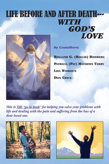 Life Before and After Death---With God's Love ebook by Rolland G. (Rollie) Riesberg,Patricia (Pat) Mathews Terry,Lisa WIishoun,Don Crick