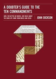 A Doubter's Guide to the Ten Commandments - How, for Better or Worse, Our Ideas about the Good Life Come from Moses and Jesus ebook by John Dickson
