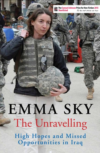 The Unravelling - High Hopes and Missed Opportunities in Iraq ebook by Emma Sky
