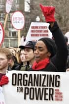 Organizing for Power - Building a 21st Century Labor Movement in Boston ebook by Aviva Chomsky, Steve Striffler