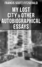 My Lost City & Other Autobiographical Essays - My Lost City, The Crack-Up, Pasting It Together, Handle with Care, Afternoon of an Author, Early Success & My Generation ebook by Fitzgerald, Francis Scott