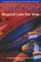 Beyond Lies The Wub - Volume One Of The Collected Stories ebook by Philip K. Dick