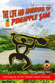 The Life and Adventures of Pineapple Sam: Vol 1--Growing Up on the Garden Island of Kauai ebook by Sam Tabalno