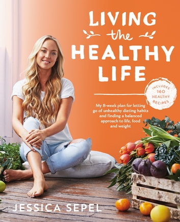 Living the Healthy Life - An 8 week plan for letting go of unhealthy dieting habits and finding a balanced approach to weight loss ebook by Jessica Sepel