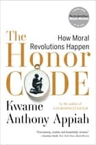 The Honor Code: How Moral Revolutions Happen ebook by Kwame Anthony Appiah