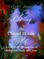 Closing the Chapel Doors: A Guide to Letting Go of Religious Guilt and Fear ebook by Cristi Jenkins