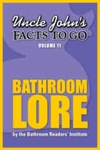 Uncle John's Facts to Go Bathroom Lore ebook by Bathroom Readers' Institute