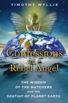 Confessions of a Rebel Angel - The Wisdom of the Watchers and the Destiny of Planet Earth ebook by Timothy Wyllie