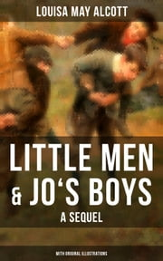Little Men & Jo's Boys: A Sequel (With Original Illustrations) - A Children's Classic ebook by Louisa May Alcott