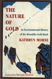 The Nature of Gold - An Environmental History of the Klondike Gold Rush ebook by Kathryn Morse,William Cronon