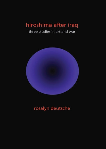 Hiroshima After Iraq - Three Studies in Art and War ebook by Rosalyn Deutsche