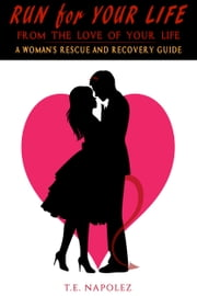 Run for Your Life, From the Love of Your Life-A Woman's Rescue and Recovery Guide ebook by T.E. Napolez