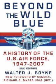 Beyond the Wild Blue - A History of the U.S. Air Force, 1947-2007 ebook by Walter J. Boyne