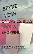 Spend Less on Basics, Bills, Food, & Shopping ebook by Sally Knitter