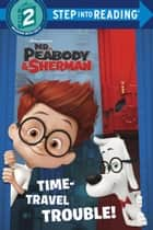 Time-Travel Trouble! (Mr. Peabody & Sherman) ebook by Billy Wrecks, Random House