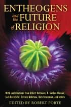 Entheogens and the Future of Religion ebook by Robert Forte