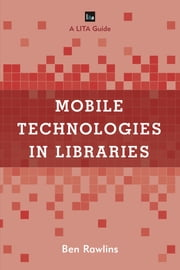 Mobile Technologies in Libraries - A LITA Guide ebook by Rawlins