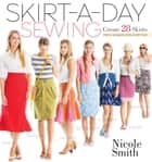 Skirt-a-Day Sewing - Create 28 Skirts for a Unique Look Every Day ebook by Nicole Smith