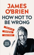 How Not To Be Wrong - The Art of Changing Your Mind ebook by James O'Brien