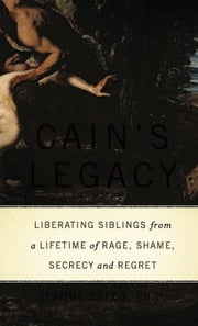 Cain's Legacy - Liberating Siblings from a Lifetime of Rage, Shame, Secrecy, and Regret ebook by Jeanne Safer, Ph.D.
