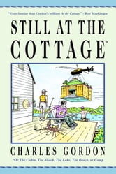 Still at the Cottage - Or the Cabin, the Shack, the Lake, the Beach, or Camp ebook by Charles Gordon