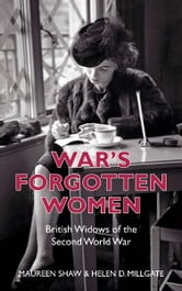 War's Forgotten Women - British Widows of the Second World War ebook by Helen D Millgate,Maureen Shaw
