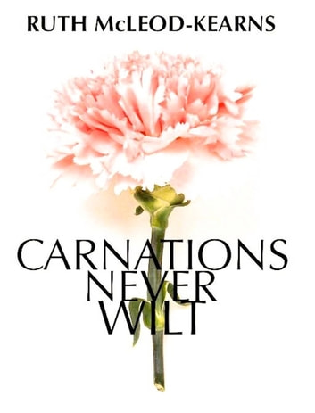 Carnations Never Wilt ebook by Ruth McLeod-Kearns