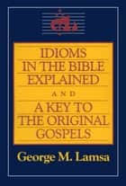Idioms in the Bible Explained and a Key to the Original Gospels ebook by George M. Lamsa