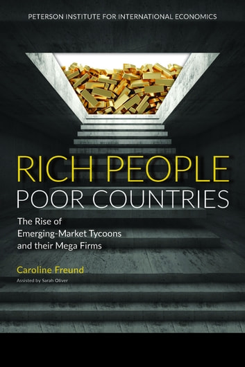 Rich People Poor Countries - The Rise of Emerging-Market Tycoons and Their Mega Firms ebook by Caroline Freund
