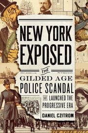 New York Exposed - The Gilded Age Police Scandal that Launched the Progressive Era ebook by Daniel Czitrom