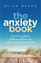 The Anxiety Book - Information on panic attacks, health anxiety, postnatal depression and parenting the anxious child ebook by Elisa Black