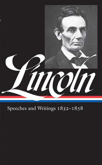 Abraham Lincoln: Speeches and Writings Vol. 1 1832-1858 (LOA #45) eBook by Abraham Lincoln