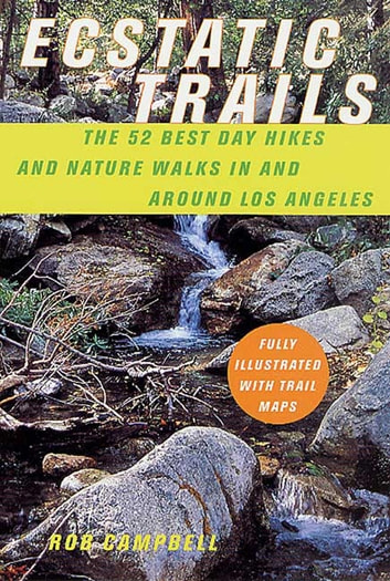 Ecstatic Trails - The 52 Best Day Hikes and Nature Walks In and Around Los Angeles eBook by Rob Campbell