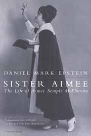 Sister Aimee - The Life of Aimee Semple McPherson ebook by Daniel Mark Epstein