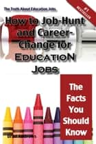 The Truth About Education Jobs - How to Job-Hunt and Career-Change for Education Jobs - The Facts You Should Know ebook by Brad Andrews