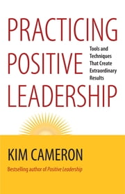 Practicing Positive Leadership - Tools and Techniques That Create Extraordinary Results ebook by Kim Cameron