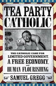 Tea Party Catholic - The Catholic Case for Limited Government, a Free Economy, and Human Flourishing ebook by Samuel Gregg,Michael Novak