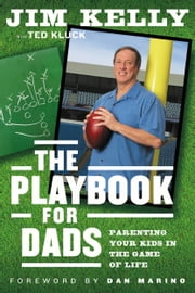 The Playbook for Dads - Parenting Your Kids In the Game of Life ebook by Jim Kelly,Ted Kluck,Dan Marino