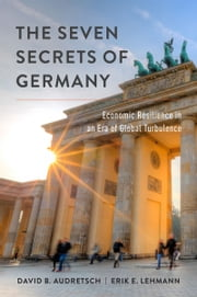 The Seven Secrets of Germany: Economic Resilience in an Era of Global Turbulence ebook by David B. Audretsch,Erik E. Lehmann