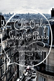 The Only Street in Paris: Life on the Rue des Martyrs ebook by Elaine Sciolino
