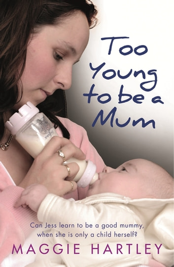 Too Young to be a Mum - Can Jess learn to be a good mummy, when she is only a child herself? ebook by Maggie Hartley