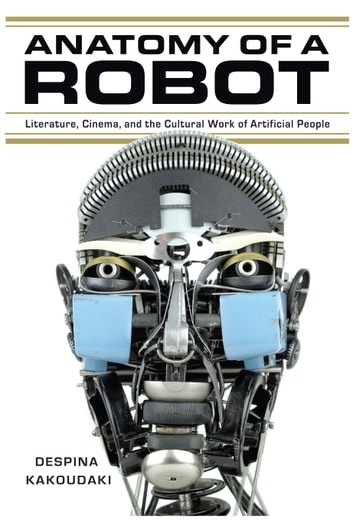 Anatomy of a Robot - Literature, Cinema, and the Cultural Work of Artificial People ebook by Despina Kakoudaki