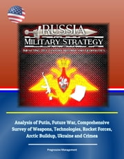 Russia Military Strategy: Impacting 21st Century Reform and Geopolitics: Analysis of Putin, Future War, Comprehensive Survey of Weapons, Technologies, Rocket Forces, Arctic Buildup, Ukraine and Crimea ebook by Progressive Management