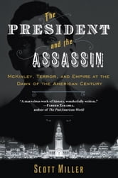 The President and the Assassin - McKinley, Terror, and Empire at the Dawn of the American Century ebook by Scott Miller