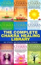 The Complete Chakra Healing Library - Chakra Healing ebook by KG STILES