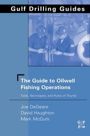The Guide to Oilwell Fishing Operations - Tools, Techniques, and Rules of Thumb ebook by Joe P. DeGeare,David Haughton,Mark McGurk